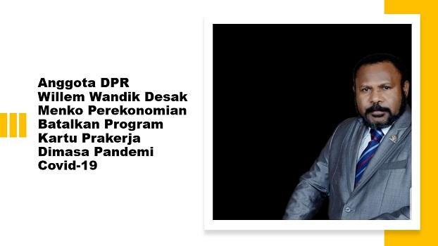 Anggota DPR Willem Wandik Desak Menko Perekonomian Batalkan Program Kartu Prakerja Dimasa Pandemi Covid-19